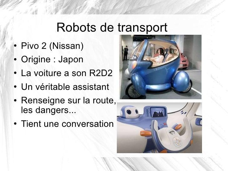 Robots de transport <ul><li>Pivo 2 (Nissan) </li></ul><ul><li>Origine: Japon </li></ul><ul><li>La voiture a son R2D2 </li...