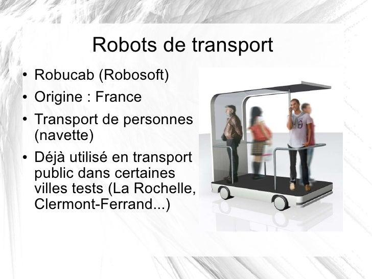 Robots de transport <ul><li>Robucab (Robosoft) </li></ul><ul><li>Origine: France </li></ul><ul><li>Transport de personnes...
