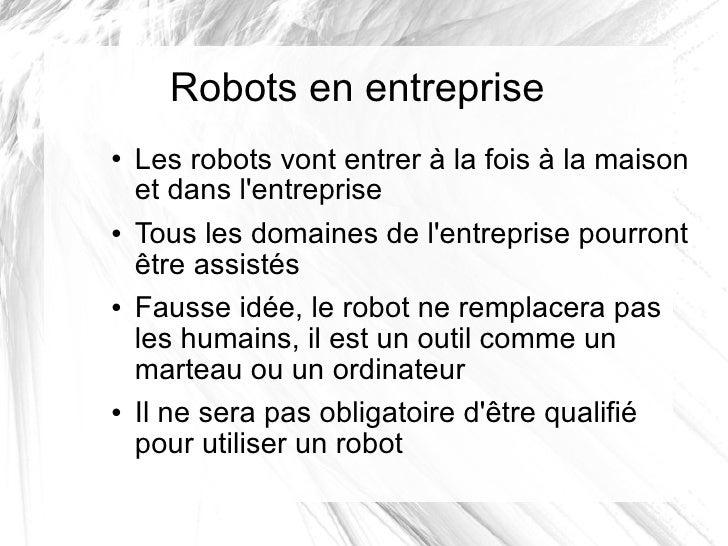 Robots en entreprise <ul><li>Les robots vont entrer à la fois à la maison et dans l'entreprise </li></ul><ul><li>Tous les ...
