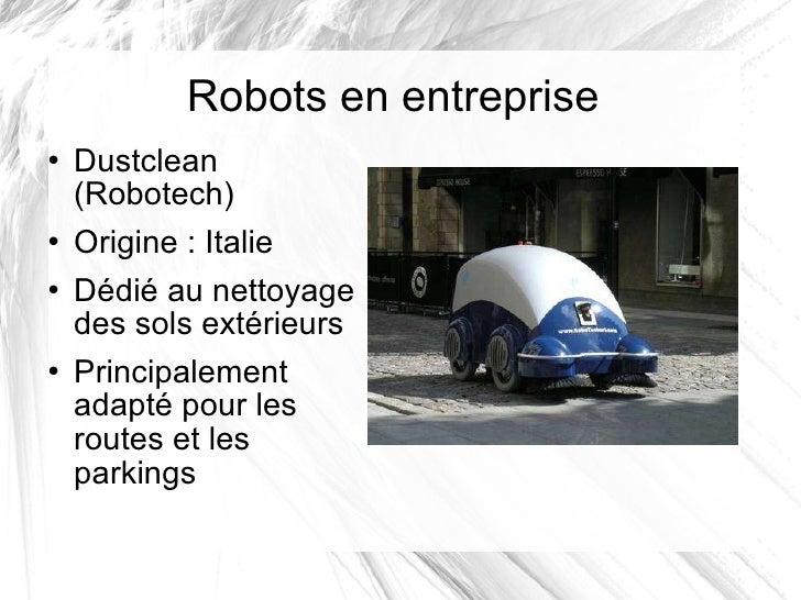 Robots en entreprise <ul><li>Dustclean (Robotech) </li></ul><ul><li>Origine: Italie </li></ul><ul><li>Dédié au nettoyage ...