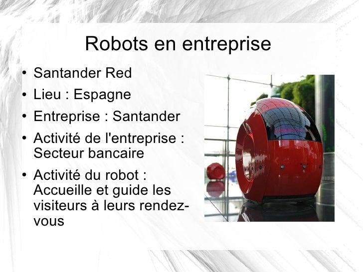 Robots en entreprise <ul><li>Santander Red </li></ul><ul><li>Lieu: Espagne </li></ul><ul><li>Entreprise: Santander </li>...