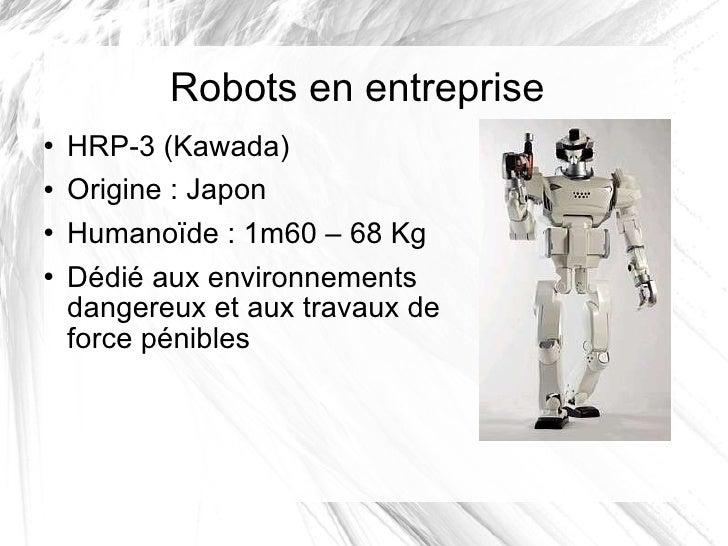 Robots en entreprise <ul><li>HRP-3 (Kawada) </li></ul><ul><li>Origine: Japon </li></ul><ul><li>Humanoïde: 1m60 – 68 Kg <...