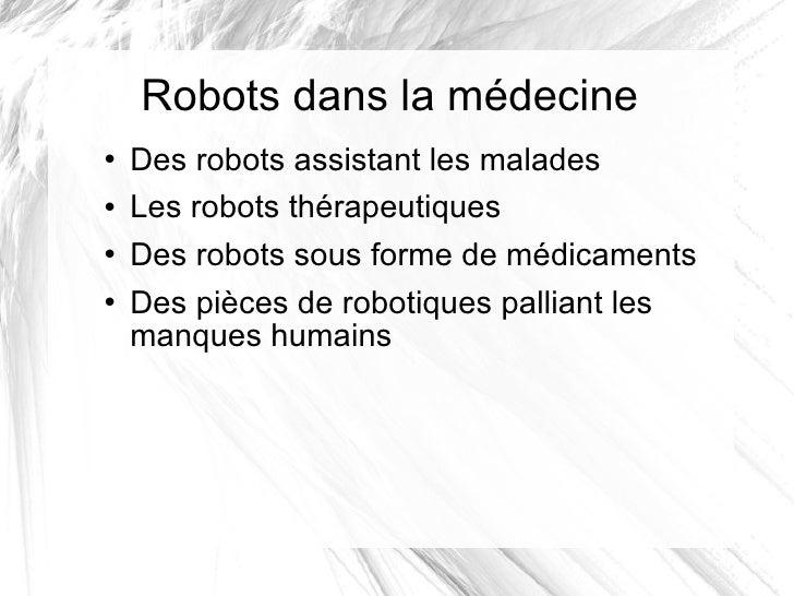 Robots dans la médecine <ul><li>Des robots assistant les malades </li></ul><ul><li>Les robots thérapeutiques </li></ul><ul...