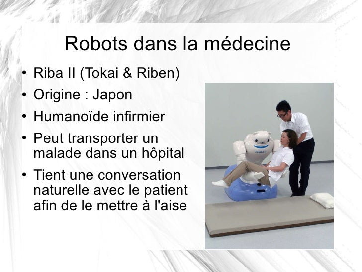 Robots dans la médecine <ul><li>Riba II (Tokai & Riben) </li></ul><ul><li>Origine: Japon </li></ul><ul><li>Humanoïdeinfi...