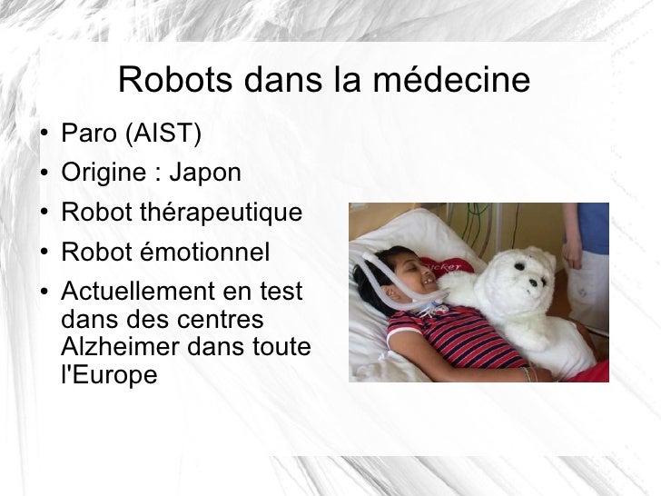 Robots dans la médecine <ul><li>Paro (AIST) </li></ul><ul><li>Origine: Japon </li></ul><ul><li>Robot thérapeutique </li><...