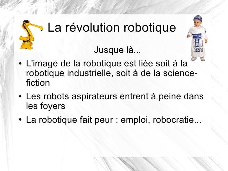 La révolution robotique <ul><li>Jusque là... </li></ul><ul><li>L'image de la robotique est liée soit à la robotique indust...