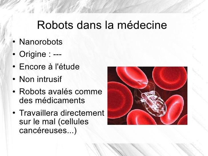 Robots dans la médecine <ul><li>Nanorobots </li></ul><ul><li>Origine: --- </li></ul><ul><li>Encore à l'étude </li></ul><u...