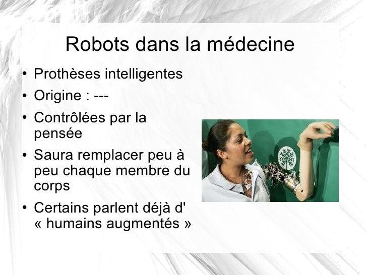 Robots dans la médecine <ul><li>Prothèses intelligentes </li></ul><ul><li>Origine: --- </li></ul><ul><li>Contrôlées par l...