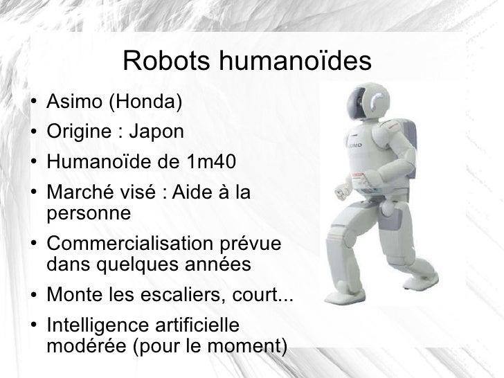 Robots humanoïdes <ul><li>Asimo (Honda) </li></ul><ul><li>Origine: Japon </li></ul><ul><li>Humanoïde de 1m40 </li></ul><u...