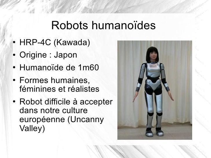 Robots humanoïdes <ul><li>HRP-4C (Kawada) </li></ul><ul><li>Origine: Japon </li></ul><ul><li>Humanoïde de 1m60 </li></ul>...