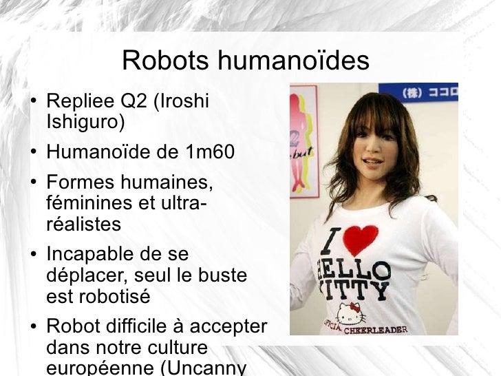 Robots humanoïdes <ul><li>Repliee Q2 (Iroshi Ishiguro) </li></ul><ul><li>Humanoïde de 1m60 </li></ul><ul><li>Formes humain...
