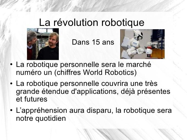 La révolution robotique <ul><li>Dans 15 ans </li></ul><ul><li>La robotique personnelle sera le marché numéro un (chiffres ...