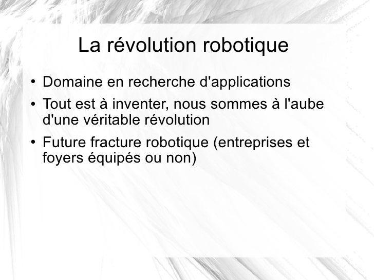 La révolution robotique <ul><li>Domaine en recherche d'applications </li></ul><ul><li>Tout est à inventer, nous sommes à l...