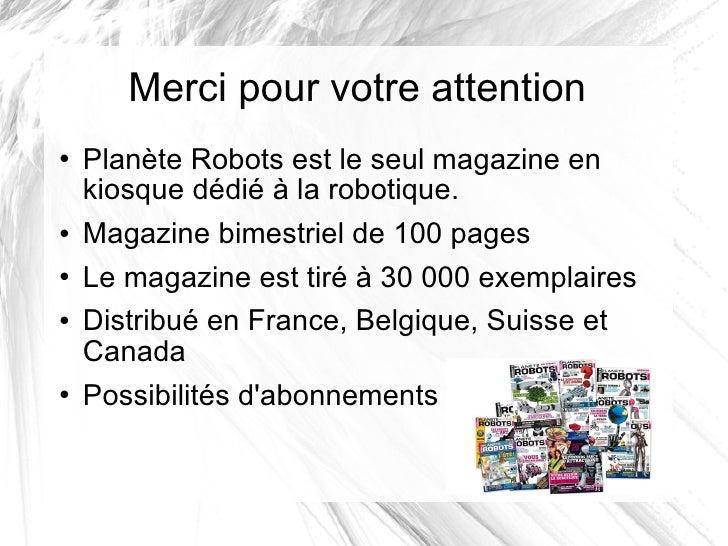 Merci pour votre attention <ul><li>Planète Robots est le seul magazine en kiosque dédié à la robotique. </li></ul><ul><li>...