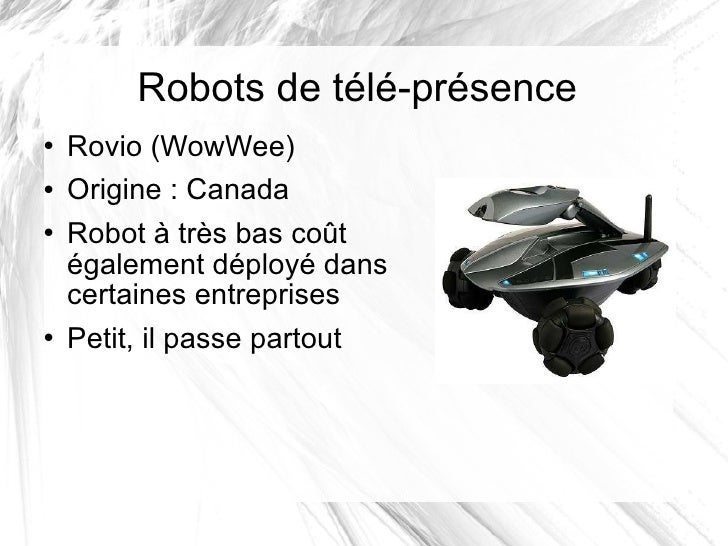 Robots de télé-présence <ul><li>Rovio (WowWee) </li></ul><ul><li>Origine: Canada </li></ul><ul><li>Robot à très bas coût ...