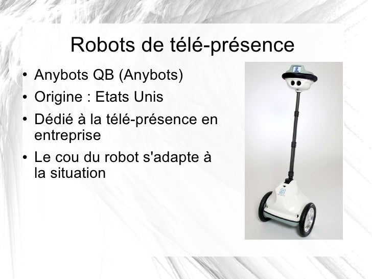 Robots de télé-présence <ul><li>Anybots QB (Anybots) </li></ul><ul><li>Origine: Etats Unis </li></ul><ul><li>Dédié à la t...