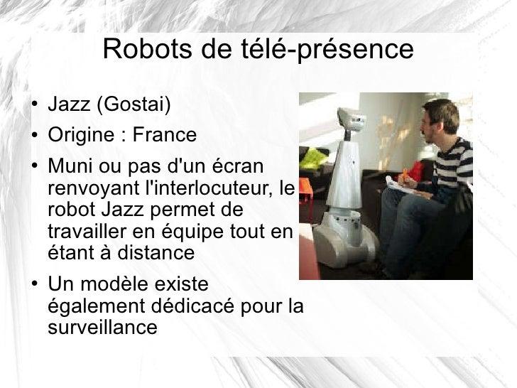 Robots de télé-présence <ul><li>Jazz (Gostai) </li></ul><ul><li>Origine: France </li></ul><ul><li>Muni ou pas d'un écran ...