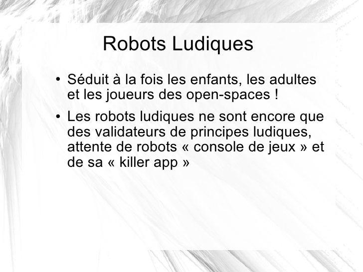 Robots Ludiques <ul><li>Séduit à la fois les enfants, les adultes et les joueurs des open-spaces! </li></ul><ul><li>Les r...