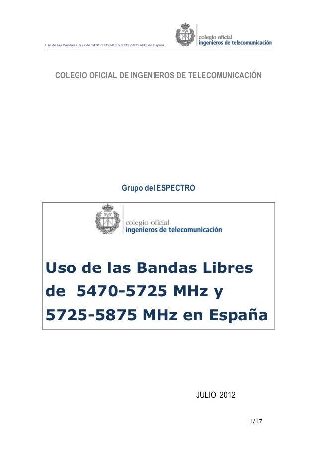 Uso de las Bandas Libres de 5470-5725 MHz y 5725-5875 MHz en España 1/17 COLEGIO OFICIAL DE INGENIEROS DE TELECOMUNICACIÓN...