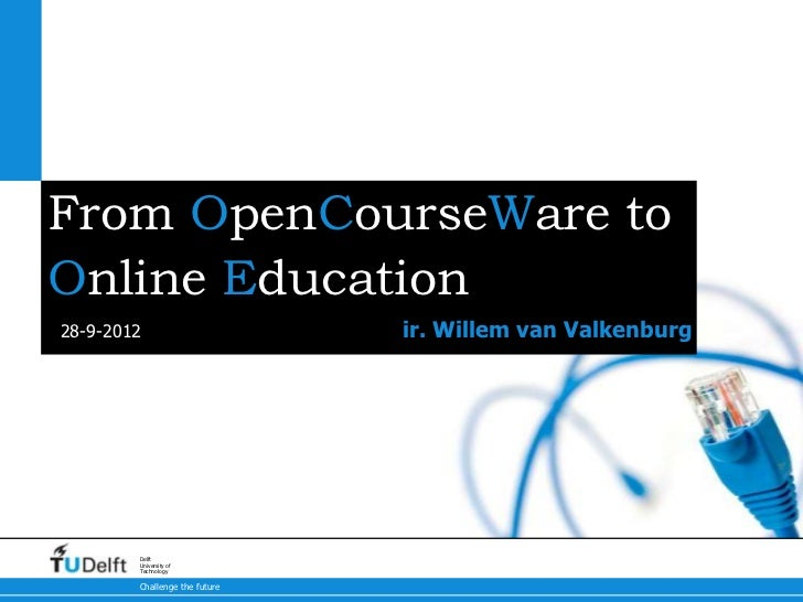 From OpenCourseWare toOnline Education28-9-2012                      ir. Willem van Valkenburg        Delft        Univers...
