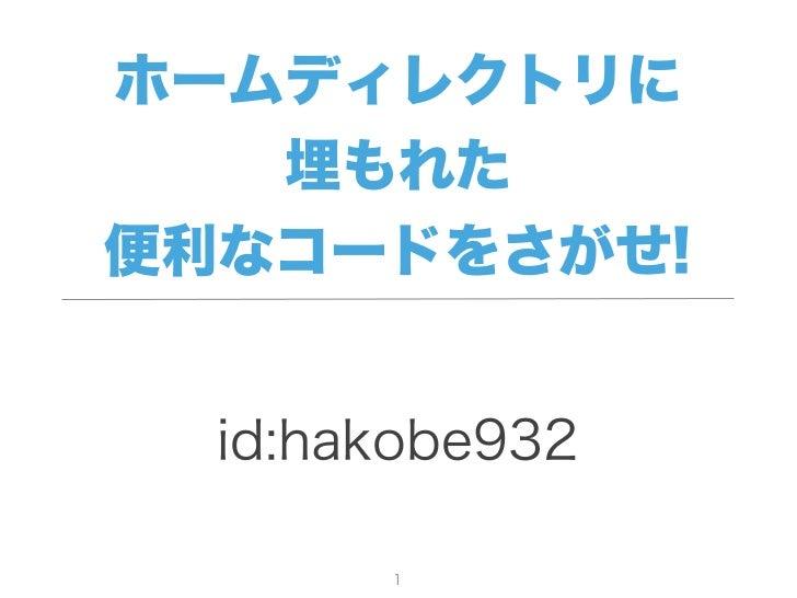 ホームディレクトリに    埋もれた便利なコードをさがせ!  id:hakobe932       1