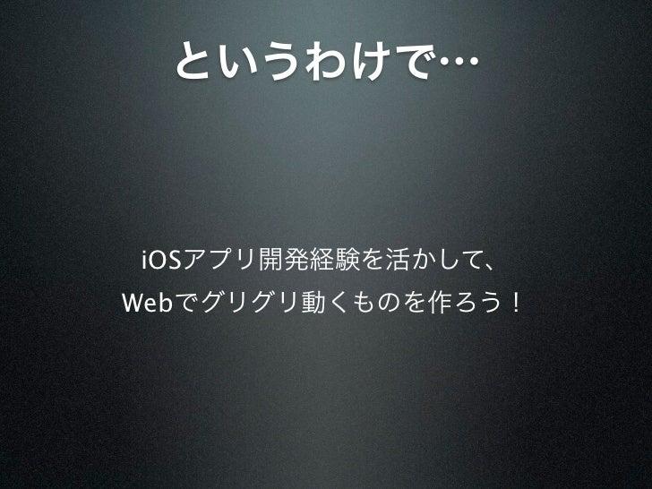 というわけで…iOSアプリ開発経験を活かして、Webでグリグリ動くものを作ろう!
