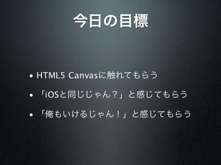 今日の目標• HTML5 Canvasに触れてもらう• 「iOSと同じじゃん?」と感じてもらう• 「俺もいけるじゃん!」と感じてもらう