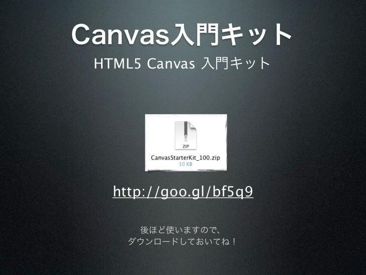 Canvas入門キット HTML5 Canvas 入門キット  http://goo.gl/bf5q9     後ほど使いますので、    ダウンロードしておいてね!