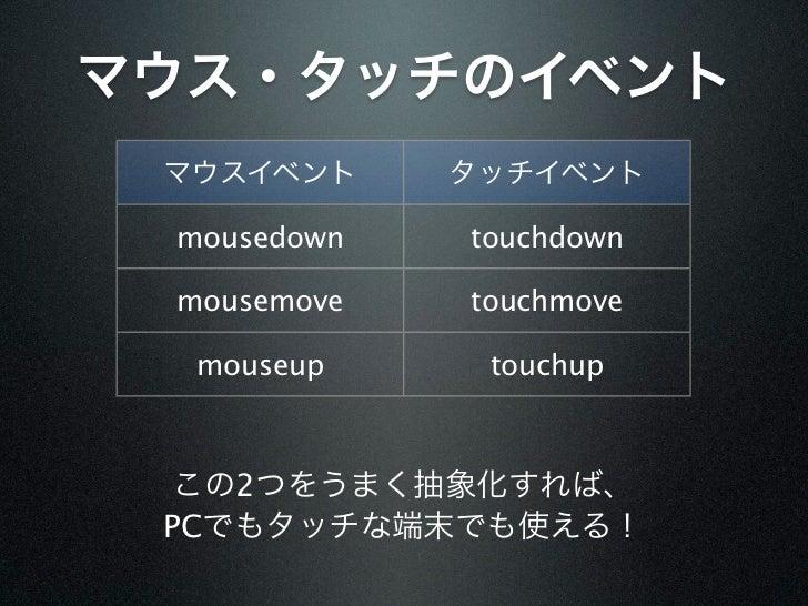 マウス・タッチのイベント マウスイベント     タッチイベント mousedown   touchdown mousemove   touchmove  mouseup     touchup  この2つをうまく抽象化すれば、 PCでもタッチ...