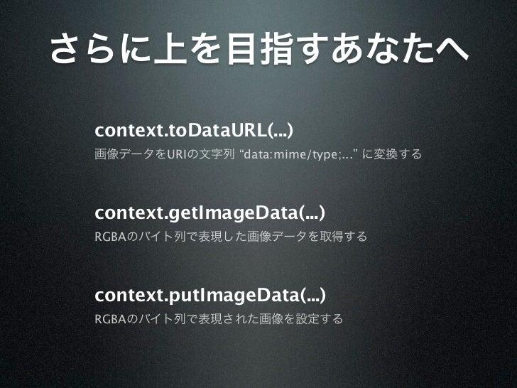 """さらに上を目指すあなたへ context.toDataURL(...) 画像データをURIの文字列 """"data:mime/type;..."""" に変換する context.getImageData(...) RGBAのバイト列で表現した画像データ..."""