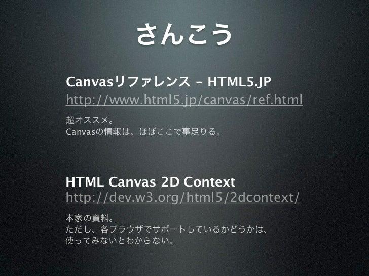 さんこうCanvasリファレンス - HTML5.JPhttp://www.html5.jp/canvas/ref.html超オススメ。Canvasの情報は、ほぼここで事足りる。HTML Canvas 2D Contexthttp://dev....