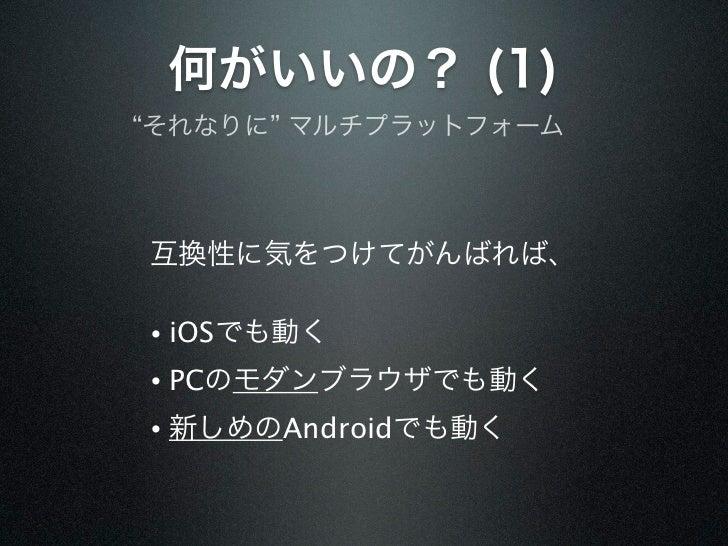 """何がいいの? (1)""""それなりに"""" マルチプラットフォーム互換性に気をつけてがんばれば、•   iOSでも動く•   PCのモダンブラウザでも動く•   新しめのAndroidでも動く"""
