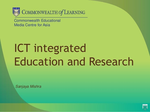 Commonwealth EducationalMedia Centre for AsiaICT integratedEducation and ResearchSanjaya Mishra