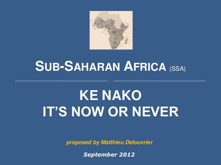 SUB-SAHARAN AFRICA (SSA)       KE NAKO IT'S NOW OR NEVER    proposed by Matthieu Delouvrier          September 2012
