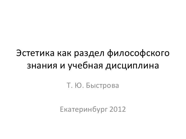 Эстетика как раздел философского  знания и учебная дисциплина          Т. Ю. Быстрова         Екатеринбург 2012
