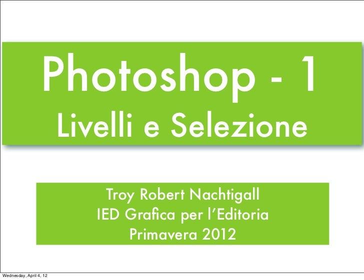 Photoshop - 1                         Livelli e Selezione                              Troy Robert Nachtigall             ...