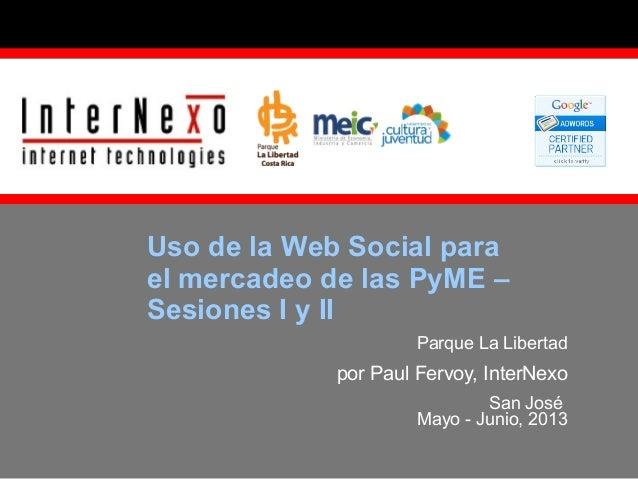 Uso de la Web Social para el mercadeo de las PyME – Sesiones I y II Parque La Libertad  por Paul Fervoy, InterNexo San Jos...