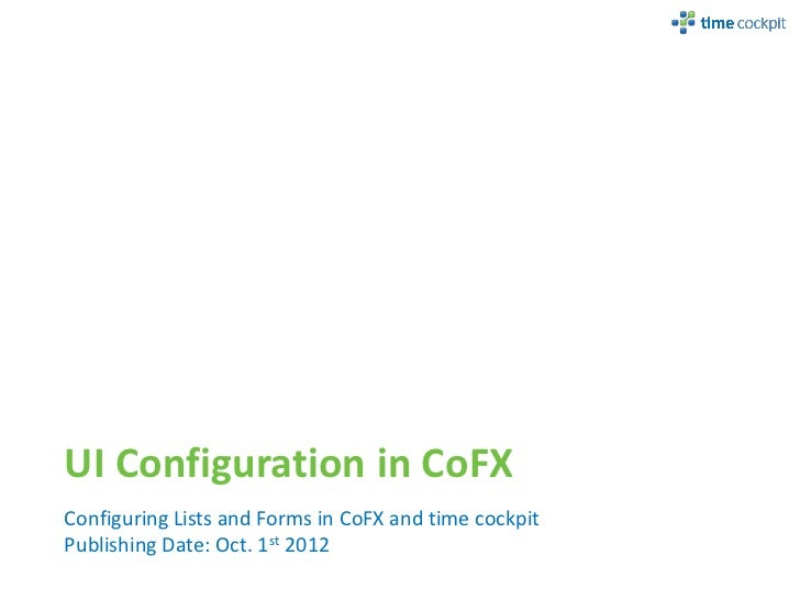 UI Configuration in CoFXConfiguring Lists and Forms in CoFX and time cockpitPublishing Date: Oct. 1st 2012