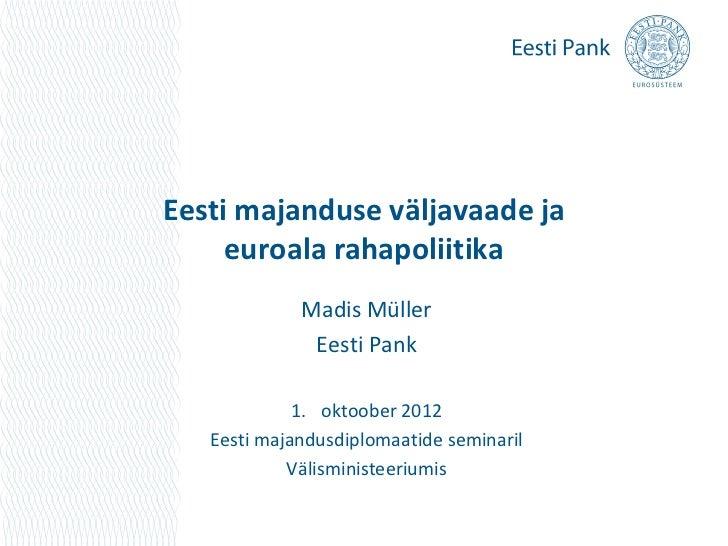 Eesti majanduse väljavaade ja     euroala rahapoliitika             Madis Müller              Eesti Pank             1. ok...
