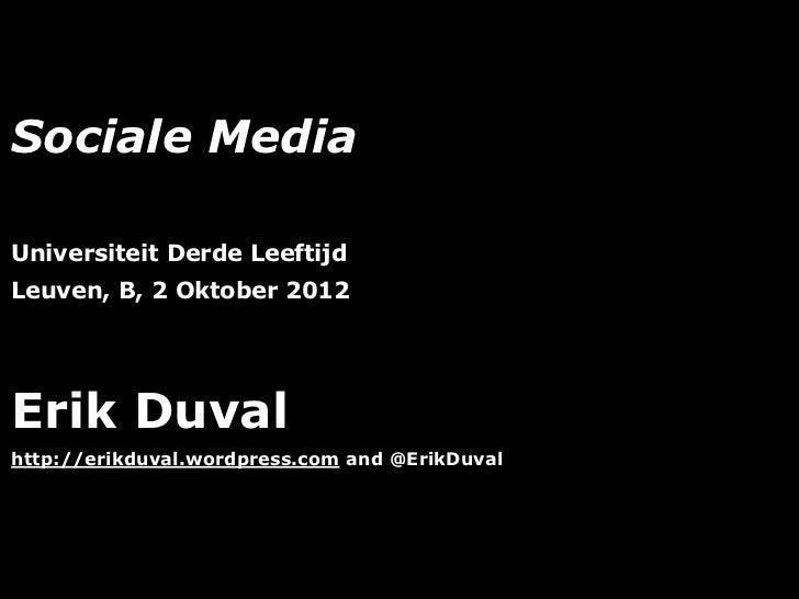 Sociale MediaUniversiteit Derde LeeftijdLeuven, B, 2 Oktober 2012Erik Duvalhttp://erikduval.wordpress.com and @ErikDuval  ...
