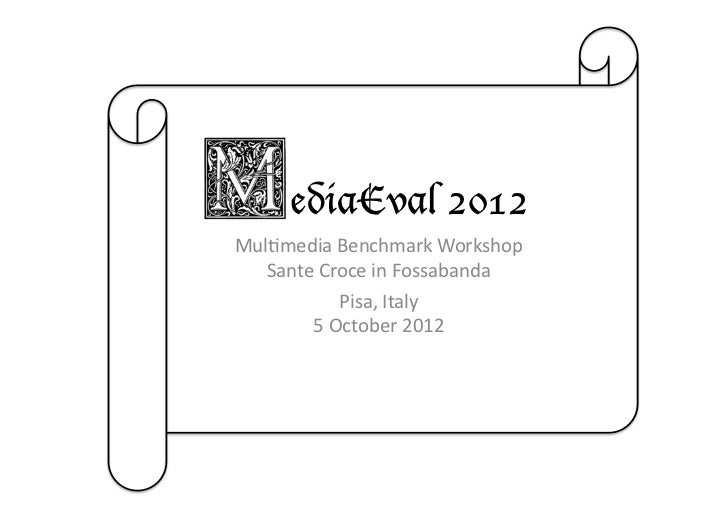 ediaEval 2012Mul$media	  Benchmark	  Workshop	     Sante	  Croce	  in	  Fossabanda	                Pisa,	  Italy	         ...