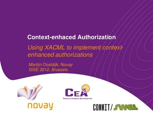 Context-enhaced AuthorizationUsing XACML to implement context-enhanced authorizationsMartijn Oostdijk, NovayISSE 2012, Bru...