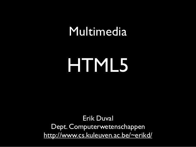 Multimedia       HTML5            Erik Duval   Dept. Computerwetenschappenhttp://www.cs.kuleuven.ac.be/~erikd/
