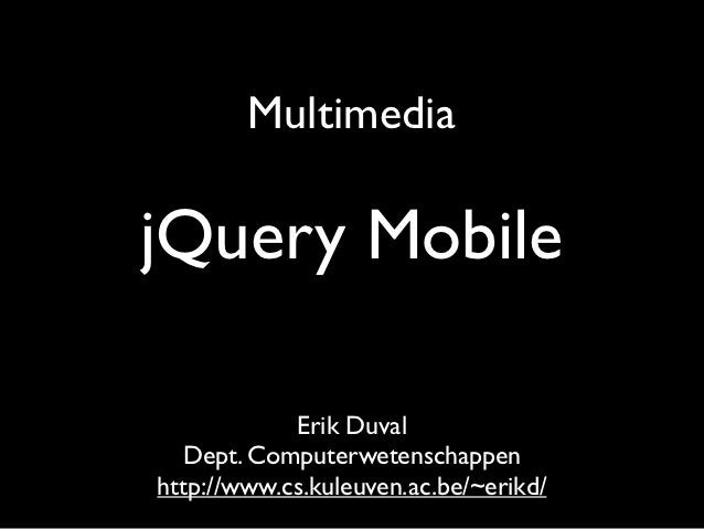 MultimediajQuery Mobile            Erik Duval   Dept. Computerwetenschappenhttp://www.cs.kuleuven.ac.be/~erikd/