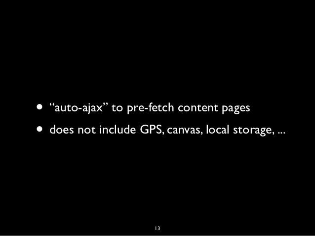 """• """"auto-ajax"""" to pre-fetch content pages• does not include GPS, canvas, local storage, ...                       13"""