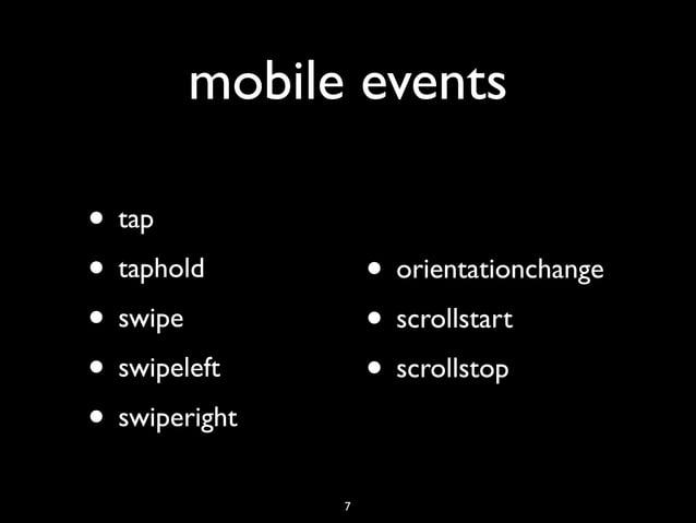 mobile events• tap• taphold          • orientationchange• swipe           • scrollstart• swipeleft       • scrollstop• s...