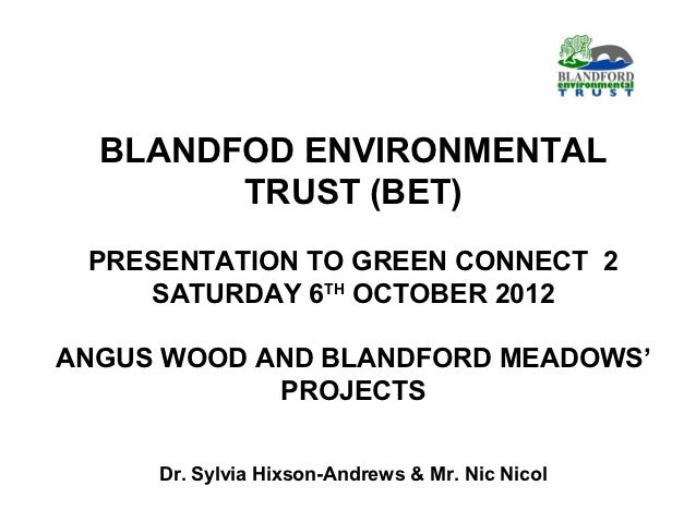 BLANDFOD ENVIRONMENTAL        TRUST (BET) PRESENTATION TO GREEN CONNECT 2    SATURDAY 6TH OCTOBER 2012ANGUS WOOD AND BLAND...