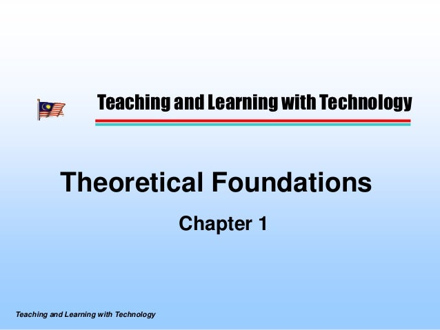 Teaching and Learning with Technology           Theoretical Foundations                                        Chapter 1Te...