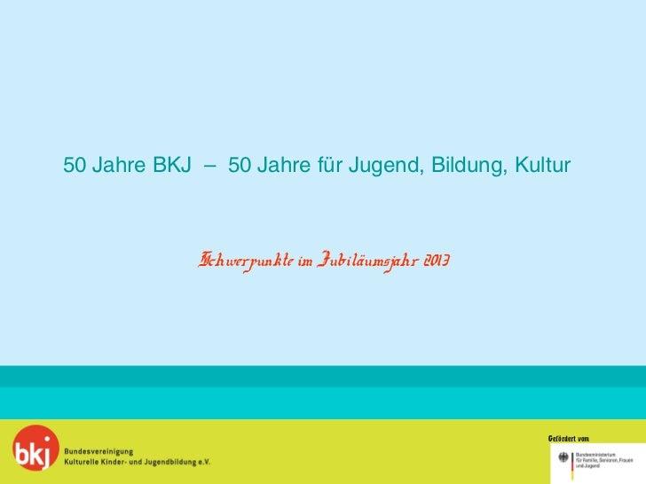 50 Jahre BKJ – 50 Jahre für Jugend, Bildung, Kultur             Schwerpunkte im Jubiläumsjahr 2013                        ...
