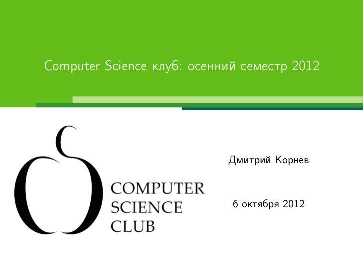 Computer Science клуб: осенний семестр 2012                            Дмитрий Корнев                             6 октябр...